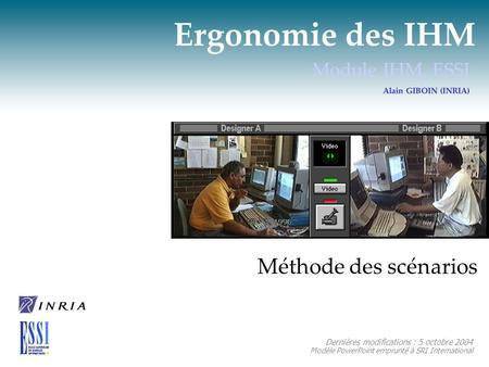 Ergonomie des IHM Module IHM, ESSI Alain GIBOIN (INRIA) Méthode des scénarios Dernières modifications : 5 octobre 2004 Modèle PowerPoint emprunté à SRI.