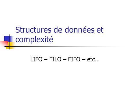 Structures de données et complexité LIFO – FILO – FIFO – etc…