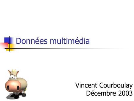 Données multimédia Vincent Courboulay Décembre 2003.