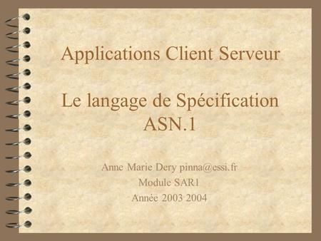 Applications Client Serveur Le langage de Spécification ASN.1 Anne Marie Dery Module SAR1 Année 2003 2004.