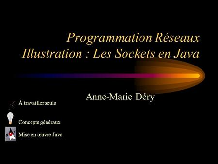 Programmation Réseaux Illustration : Les Sockets en Java Anne-Marie Déry À travailler seuls Concepts généraux Mise en œuvre Java.