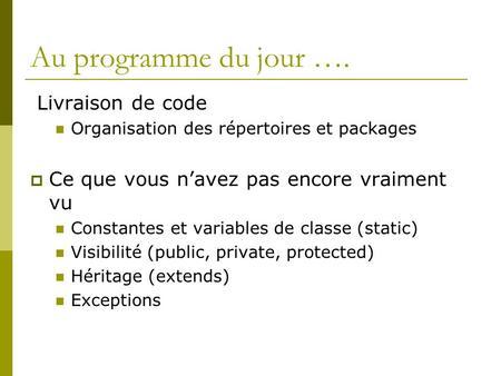 Au programme du jour …. Livraison de code Organisation des répertoires et packages Ce que vous navez pas encore vraiment vu Constantes et variables de.