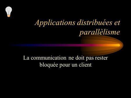 Applications distribuées et parallèlisme La communication ne doit pas rester bloquée pour un client.