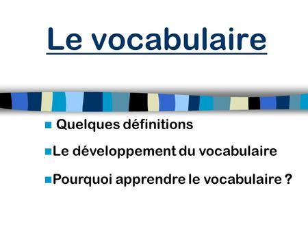 Le vocabulaire Quelques définitions Le développement du vocabulaire
