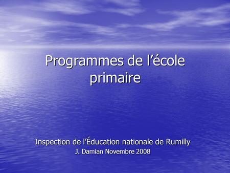 Programmes de lécole primaire Inspection de lÉducation nationale de Rumilly J. Damian Novembre 2008.