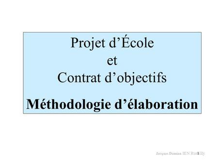1 Projet dÉcole et Contrat dobjectifs Méthodologie délaboration Jacques Damian IEN Rumilly.