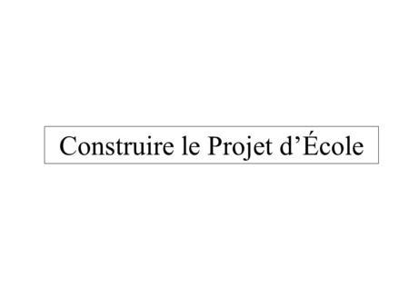 Construire le Projet dÉcole. Le seul titre possible pour le projet décole cest…