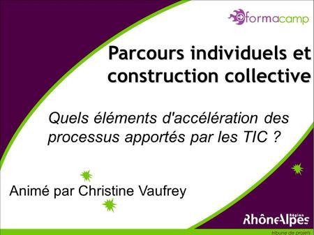 Quels éléments d'accélération des processus apportés par les TIC ? Parcours individuels et construction collective Animé par Christine Vaufrey.