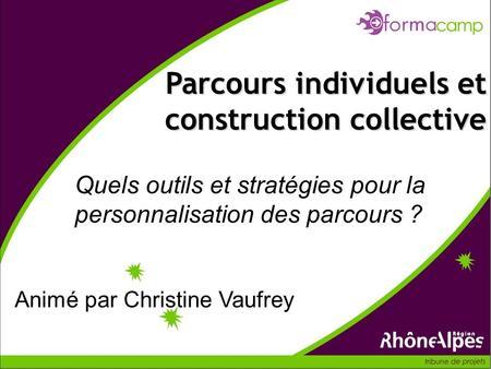 Quels outils et stratégies pour la personnalisation des parcours ? Parcours individuels et construction collective Animé par Christine Vaufrey.