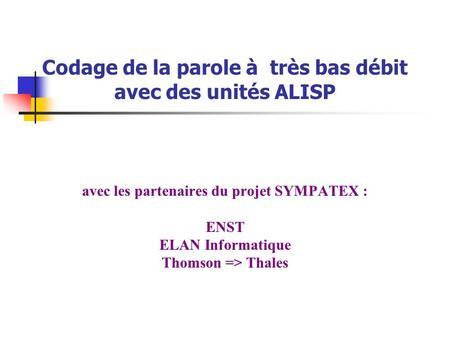 Codage de la parole à très bas débit avec des unités ALISP avec les partenaires du projet SYMPATEX : ENST ELAN Informatique Thomson => Thales.