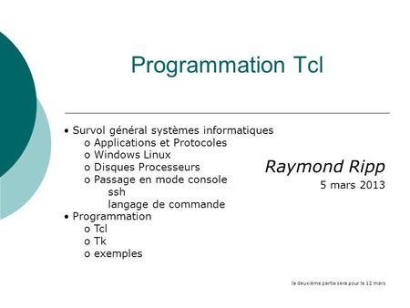 Programmation Tcl Raymond Ripp 5 mars 2013 la deuxième partie sera pour le 12 mars Survol général systèmes informatiques o Applications et Protocoles o.