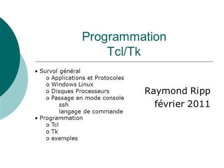 Programmation Tcl/Tk Raymond Ripp février 2011 Survol général o Applications et Protocoles o Windows Linux o Disques Processeurs o Passage en mode console.