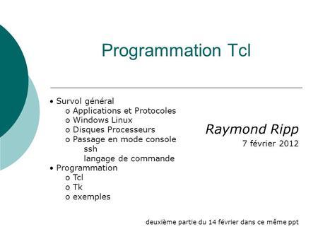 Programmation Tcl Raymond Ripp 7 février 2012 deuxième partie du 14 février dans ce même ppt Survol général o Applications et Protocoles o Windows Linux.