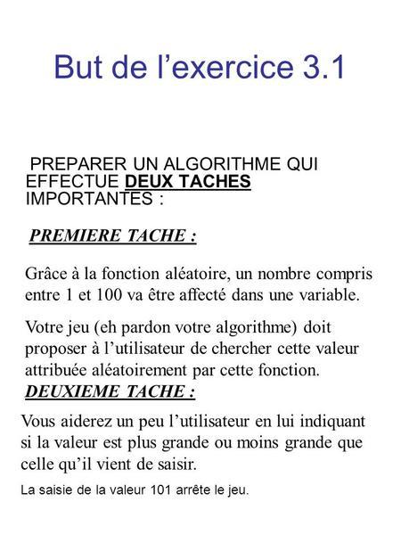 But de lexercice 3.1 PREPARER UN ALGORITHME QUI EFFECTUE DEUX TACHES IMPORTANTES : PREMIERE TACHE : Grâce à la fonction aléatoire, un nombre compris entre.
