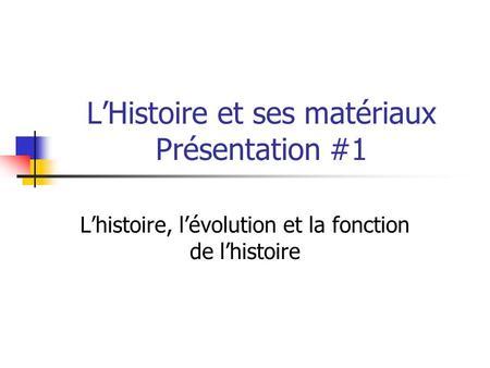LHistoire et ses matériaux Présentation #1 Lhistoire, lévolution et la fonction de lhistoire.