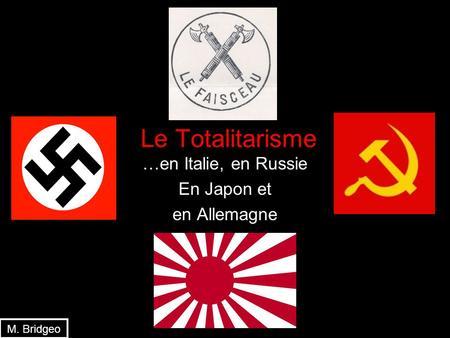 Le Totalitarisme …en Italie, en Russie En Japon et en Allemagne M. Bridgeo.