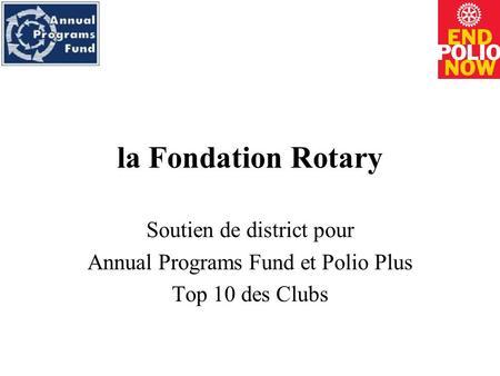 La Fondation Rotary Soutien de district pour Annual Programs Fund et Polio Plus Top 10 des Clubs.