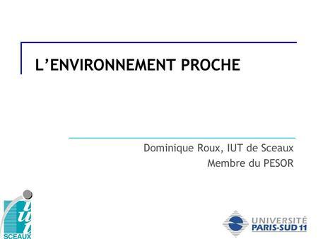 LENVIRONNEMENT PROCHE Dominique Roux, IUT de Sceaux Membre du PESOR.