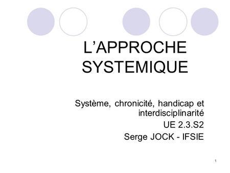 1 LAPPROCHE SYSTEMIQUE Système, chronicité, handicap et interdisciplinarité UE 2.3.S2 Serge JOCK - IFSIE.