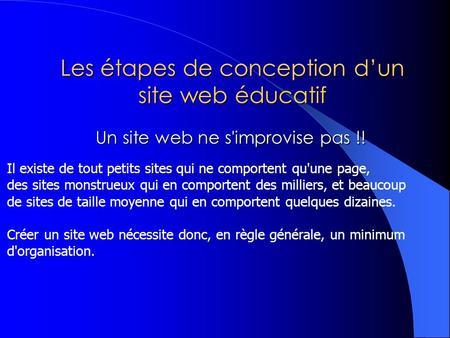 Les étapes de conception dun site web éducatif Un site web ne s'improvise pas !! Un site web ne s'improvise pas !! Il existe de tout petits sites qui ne.
