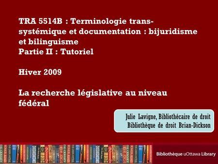 Cecilia Tellis, Law Librarian Brian Dickson Law Library TRA 5514B : Terminologie trans- systémique et documentation : bijuridisme et bilinguisme Partie.