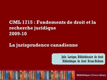 Cecilia Tellis, Law Librarian Brian Dickson Law Library CML 1715 : Fondements de droit et la recherche juridique 2009-10 La jurisprudence canadienne Julie.