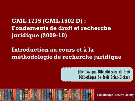 Cecilia Tellis, Law Librarian Brian Dickson Law Library CML 1715 (CML 1502 D) : Fondements de droit et recherche juridique (2009-10) Introduction au cours.