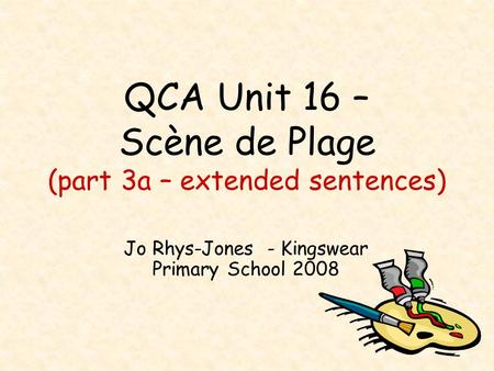 QCA Unit 16 – Scène de Plage (part 3a – extended sentences) Jo Rhys-Jones - Kingswear Primary School 2008.
