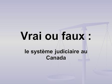 Vrai ou faux : le système judiciaire au Canada. 1. Les neuf juges de la Cour suprême de Canada doivent se mettre daccord avant de pouvoir passer un jugement.