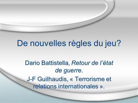 De nouvelles règles du jeu? Dario Battistella, Retour de létat de guerre. J-F Guilhaudis, « Terrorisme et relations internationales ». Dario Battistella,