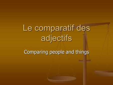 Le comparatif des adjectifs Comparing people and things.