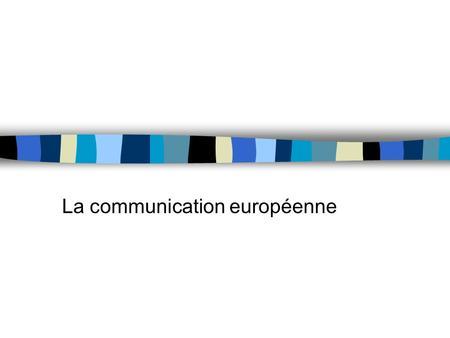 La communication européenne. 1. Le périmètre de la communication européenne n Pas seulement la communication des institutions communautaires –la Commission.