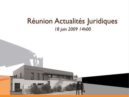 Réunion Actualités Juridiques 18 juin 2009 14h00.