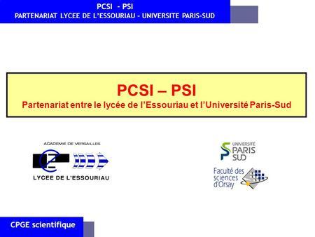 PCSI – PSI Partenariat entre le lycée de lEssouriau et lUniversité Paris-Sud CPGE scientifique PCSI - PSI PARTENARIAT LYCEE DE LESSOURIAU – UNIVERSITE.