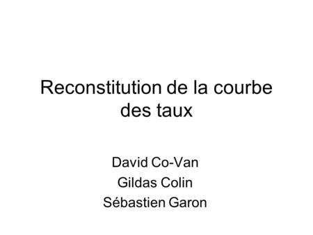 Reconstitution de la courbe des taux David Co-Van Gildas Colin Sébastien Garon.