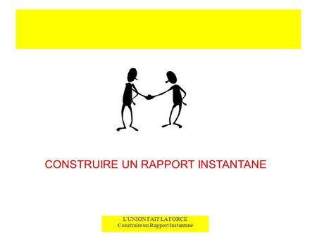 L'UNION FAIT LA FORCE Construire un Rapport Instantané CONSTRUIRE UN RAPPORT INSTANTANE.