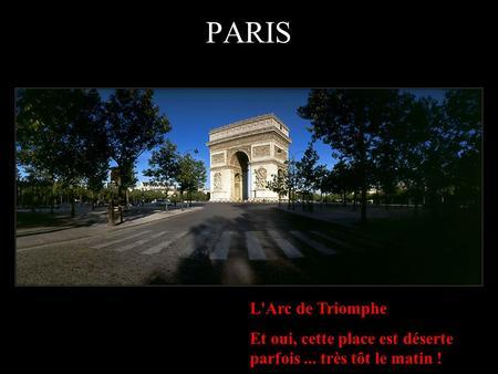 L'Arc de Triomphe Et oui, cette place est déserte parfois... très tôt le matin ! PARIS.