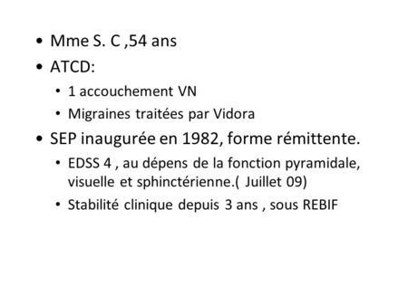 Mme S. C,54 ans ATCD: 1 accouchement VN Migraines traitées par Vidora SEP inaugurée en 1982, forme rémittente. EDSS 4, au dépens de la fonction pyramidale,