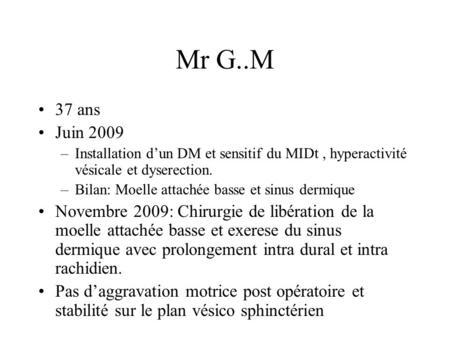 Mr G..M 37 ans Juin 2009 –Installation dun DM et sensitif du MIDt, hyperactivité vésicale et dyserection. –Bilan: Moelle attachée basse et sinus dermique.