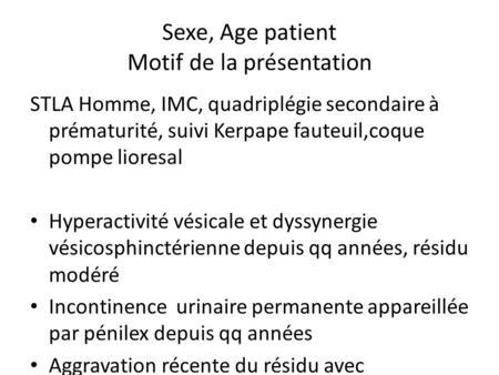 Sexe, Age patient Motif de la présentation STLA Homme, IMC, quadriplégie secondaire à prématurité, suivi Kerpape fauteuil,coque pompe lioresal Hyperactivité