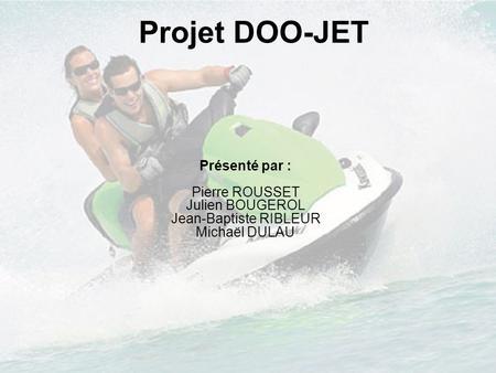 Projet DOO-JET Présenté par : Pierre ROUSSET Julien BOUGEROL Jean-Baptiste RIBLEUR Michaël DULAU.