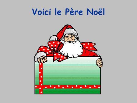Voici le Père Noël. Voici ses lutins Voici les cadeaux.