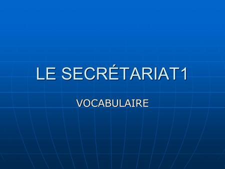 LE SECRÉTARIAT1 VOCABULAIRE. VOCABULAIRE Sest rendu à= went to Sest rendu à= went to P.M.E( Petites et Moyennes entreprises)=Small &medium-size firms.
