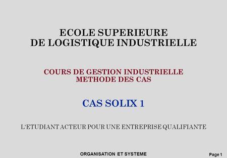 Page 1 ECOLE SUPERIEURE DE LOGISTIQUE INDUSTRIELLE ORGANISATION ET SYSTEME ECOLE SUPERIEURE DE LOGISTIQUE INDUSTRIELLE L'ETUDIANT ACTEUR POUR UNE ENTREPRISE.