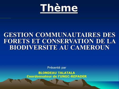 Thème GESTION COMMUNAUTAIRES DES FORETS ET CONSERVATION DE LA BIODIVERSITE AU CAMEROUN Présenté par BLONDEAU TALATALA Coordonnateur de lUNGC-REPADER.