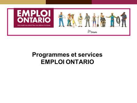 Programmes et services EMPLOI ONTARIO. EMPLOI ONTARIO Emploi Ontario aide les Ontariennes et les Ontariens à trouver du travail. Emploi Ontario donne.
