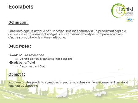 Ecolabels Définition : Label écologique attribué par un organisme indépendant à un produit susceptible de réduire certains impacts négatifs sur lenvironnement.