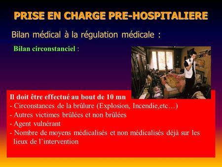PRISE EN CHARGE PRE-HOSPITALIERE PRISE EN CHARGE PRE-HOSPITALIERE Bilan médical à la régulation médicale : Bilan circonstanciel : Il doit être effectué