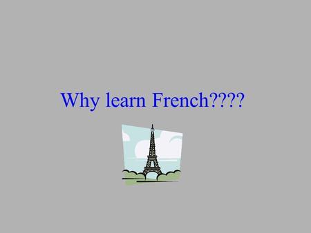 Why learn French????. OUI adieu, art déco, bon appétit, carte blanche, croissant, c'est la vie, cul-de- sac, déjà vu, démodé, femme fatale, film noir,