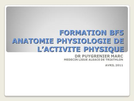 FORMATION BF5 ANATOMIE PHYSIOLOGIE DE LACTIVITE PHYSIQUE DR PUYGRENIER MARC MEDECIN LIGUE ALSACE DE TRIATHLON AVRIL 2011.